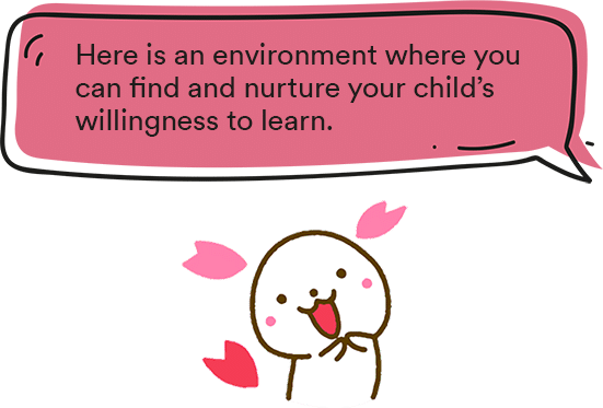Here is an environment where you can find and nurture your child's willingness to learn.